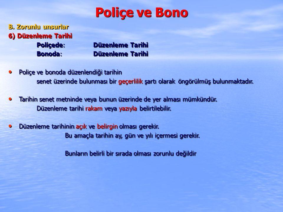 Poliçe ve Bono B. Zorunlu unsurlar 6) Düzenleme Tarihi Poliçede: Düzenleme Tarihi Bonoda: Düzenleme Tarihi Poliçe ve bonoda düzenlendiği tarihin Poliç