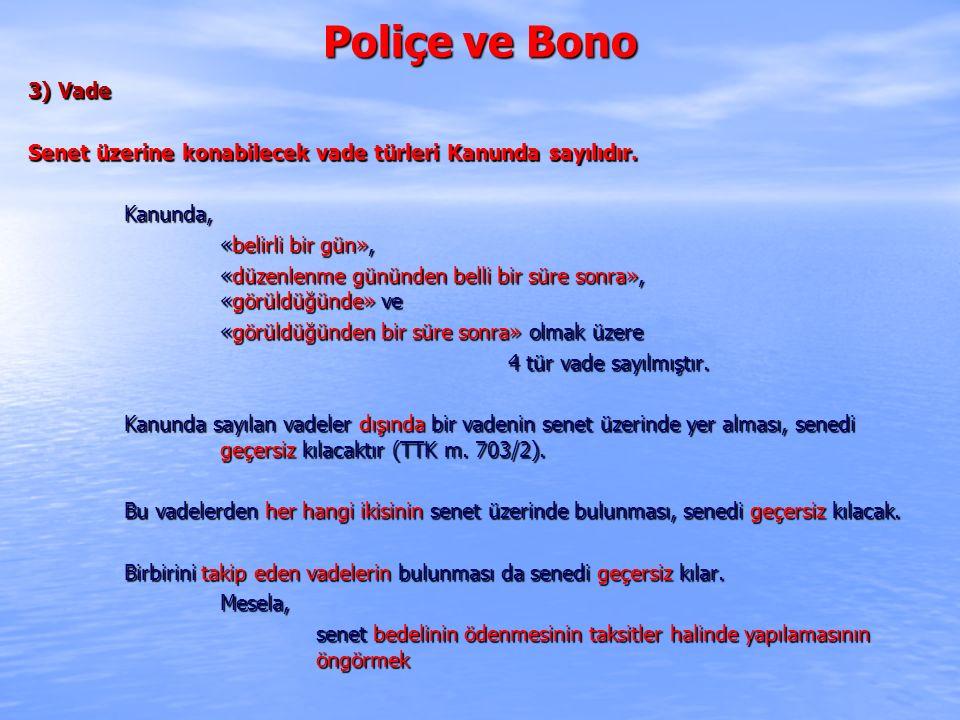Poliçe ve Bono 3) Vade Senet üzerine konabilecek vade türleri Kanunda sayılıdır. Kanunda, «belirli bir gün», «düzenlenme gününden belli bir süre sonra