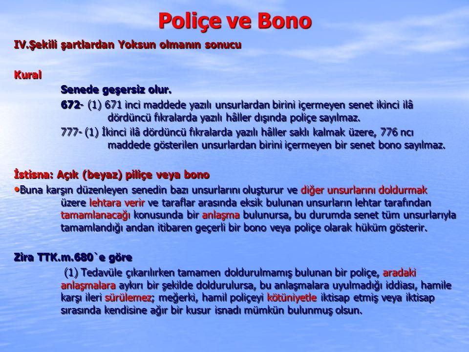 Poliçe ve Bono IV.Şekili şartlardan Yoksun olmanın sonucu Kural Senede geşersiz olur. 672- (1) 671 inci maddede yazılı unsurlardan birini içermeyen se