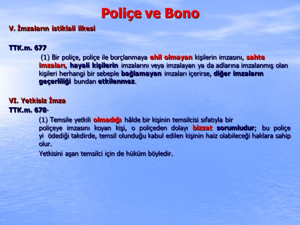 Poliçe ve Bono V. İmzaların istiklali ilkesi TTK.m. 677 (1) Bir poliçe, poliçe ile borçlanmaya ehil olmayan kişilerin imzasını, sahte imzaları, hayali