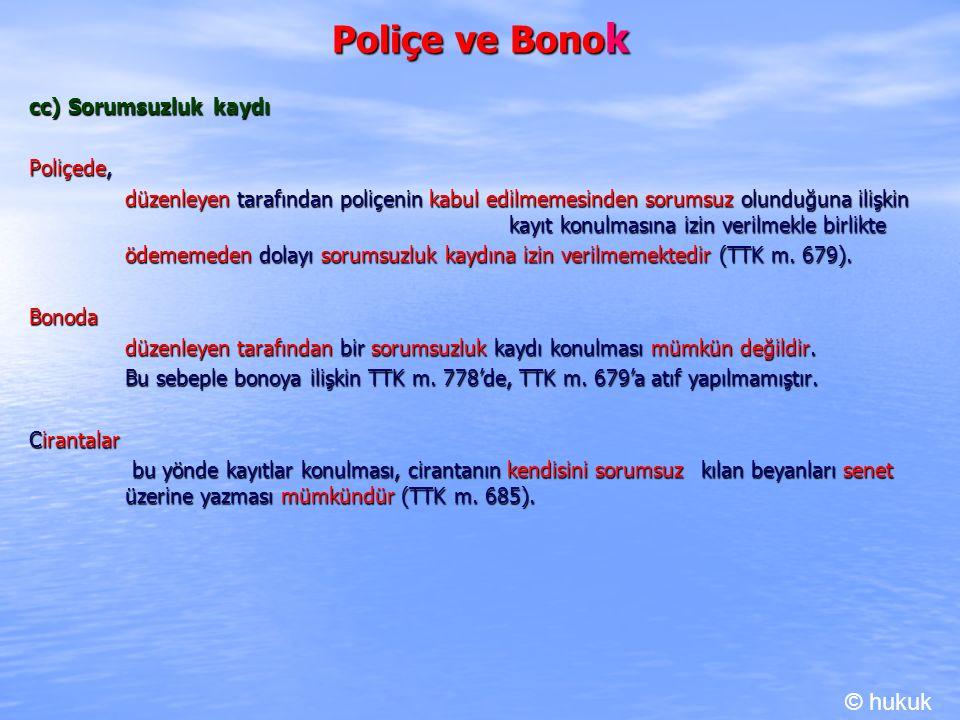 Poliçe ve Bono k cc) Sorumsuzluk kaydı Poliçede, düzenleyen tarafından poliçenin kabul edilmemesinden sorumsuz olunduğuna ilişkin kayıt konulmasına izin verilmekle birlikte ödememeden dolayı sorumsuzluk kaydına izin verilmemektedir (TTK m.