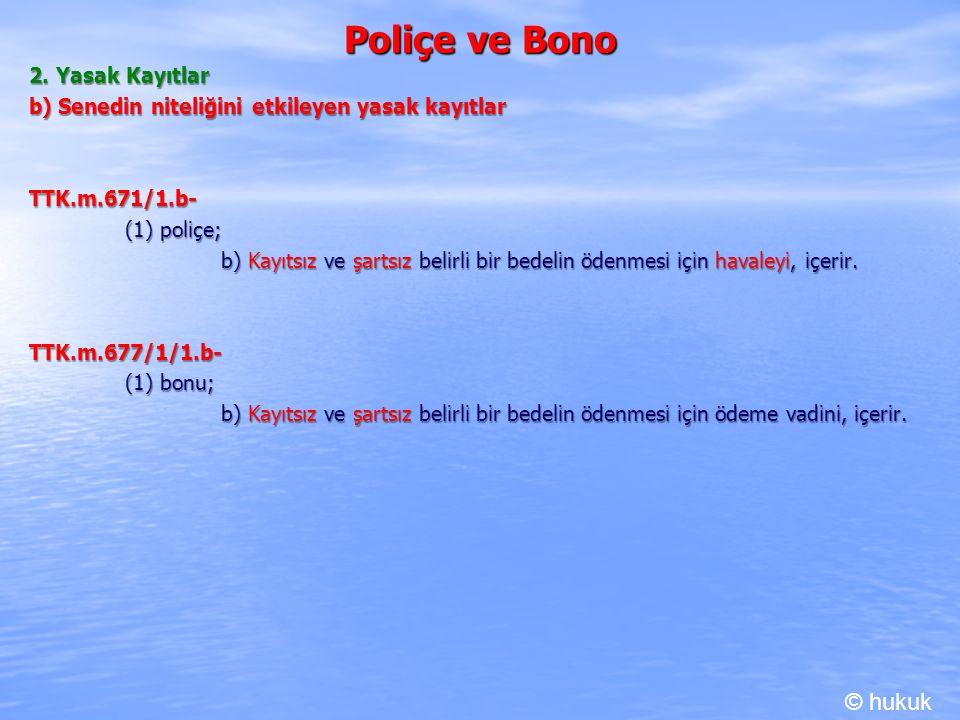 Poliçe ve Bono 2. Yasak Kayıtlar b) Senedin niteliğini etkileyen yasak kayıtlar TTK.m.671/1.b- (1) poliçe; b) Kayıtsız ve şartsız belirli bir bedelin