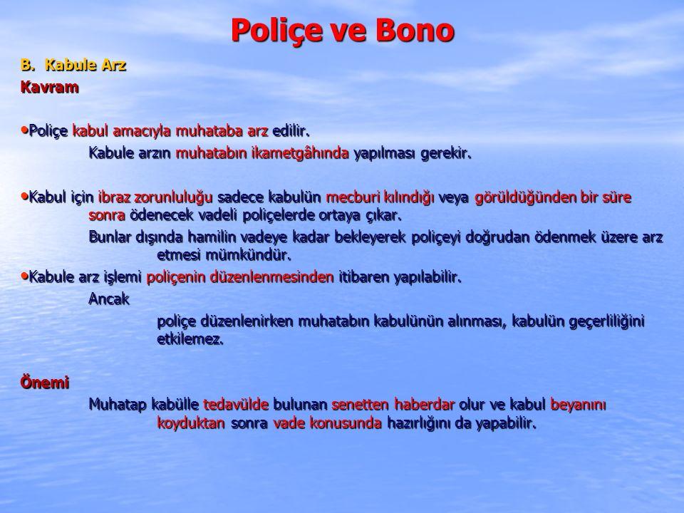 Poliçe ve Bono B. Kabule Arz Kavram Poliçe kabul amacıyla muhataba arz edilir. Poliçe kabul amacıyla muhataba arz edilir. Kabule arzın muhatabın ikame
