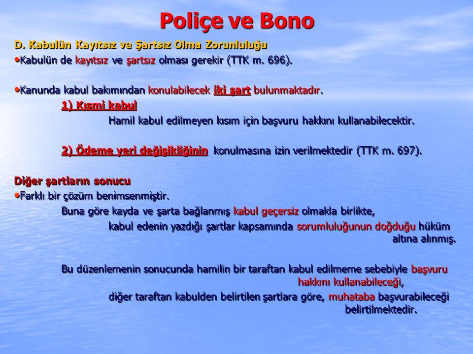 Poliçe ve Bono D. Kabulün Kayıtsız ve Şartsız Olma Zorunluluğu Kabulün de kayıtsız ve şartsız olması gerekir (TTK m. 696). Kabulün de kayıtsız ve şart