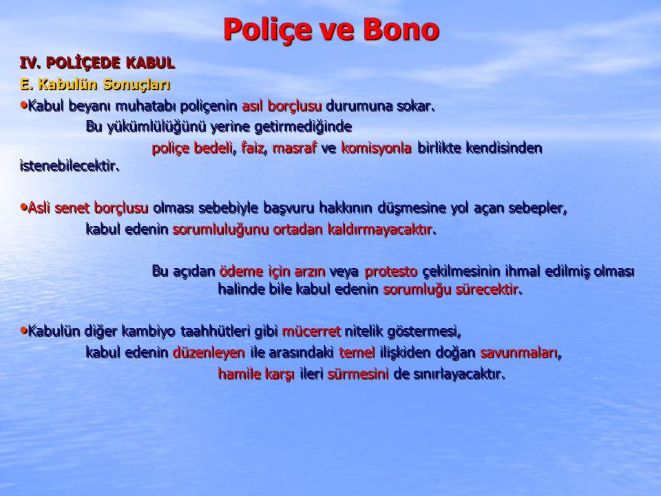 Poliçe ve Bono IV. POLİÇEDE KABUL E. Kabulün Sonuçları Kabul beyanı muhatabı poliçenin asıl borçlusu durumuna sokar. Kabul beyanı muhatabı poliçenin a