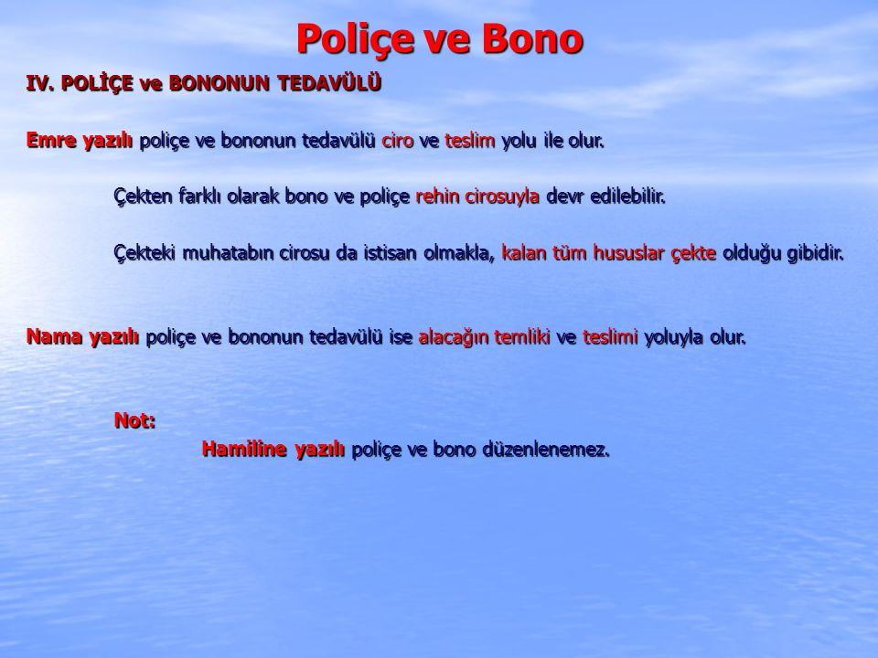 Poliçe ve Bono IV. POLİÇE ve BONONUN TEDAVÜLÜ Emre yazılı poliçe ve bononun tedavülü ciro ve teslim yolu ile olur. Çekten farklı olarak bono ve poliçe