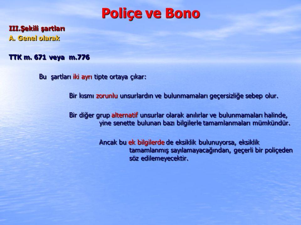 Poliçe ve Bono III.Şekili şartları A. Genel olarak TTK m. 671 veya m.776 Bu şartları iki ayrı tipte ortaya çıkar: Bir kısmı zorunlu unsurlardın ve bul