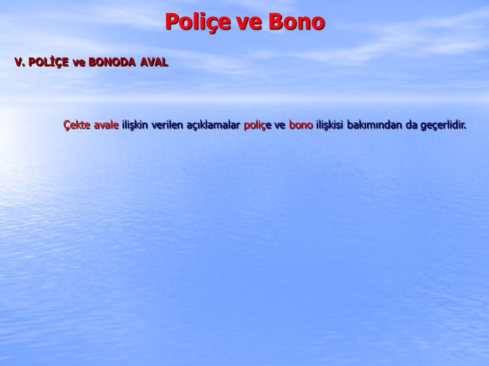 Poliçe ve Bono V. POLİÇE ve BONODA AVAL Çekte avale ilişkin verilen açıklamalar poliçe ve bono ilişkisi bakımından da geçerlidir.