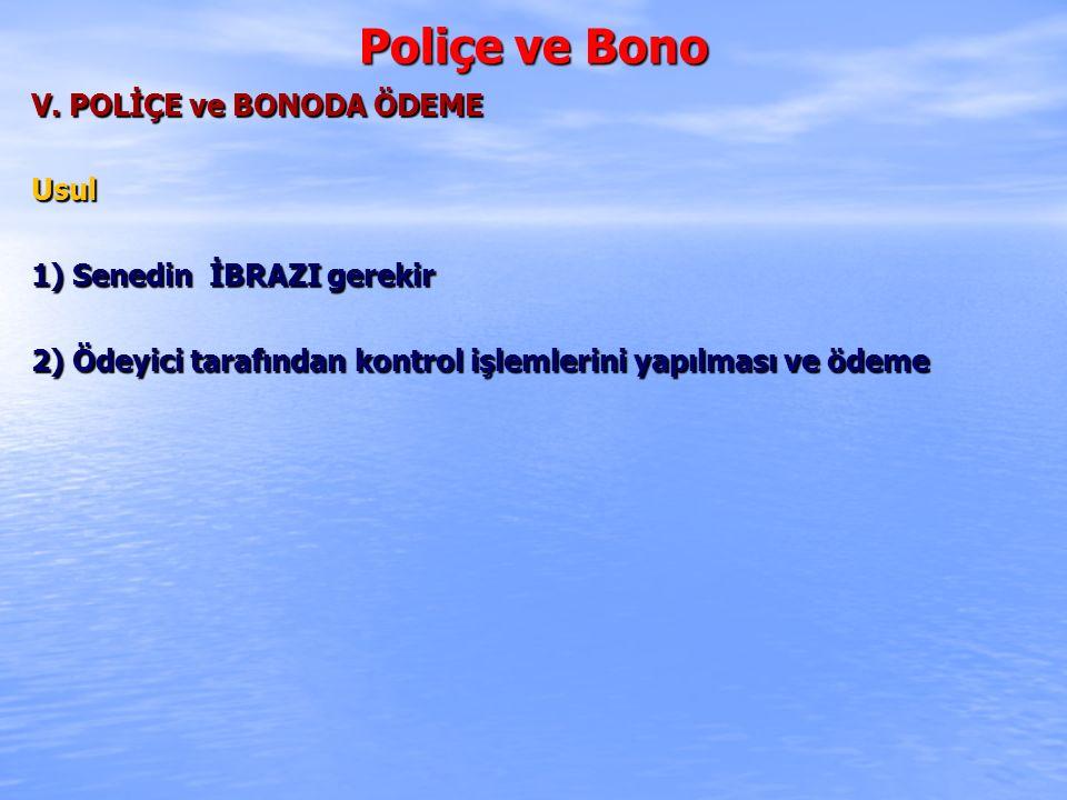 Poliçe ve Bono V. POLİÇE ve BONODA ÖDEME Usul 1) Senedin İBRAZI gerekir 2) Ödeyici tarafından kontrol işlemlerini yapılması ve ödeme