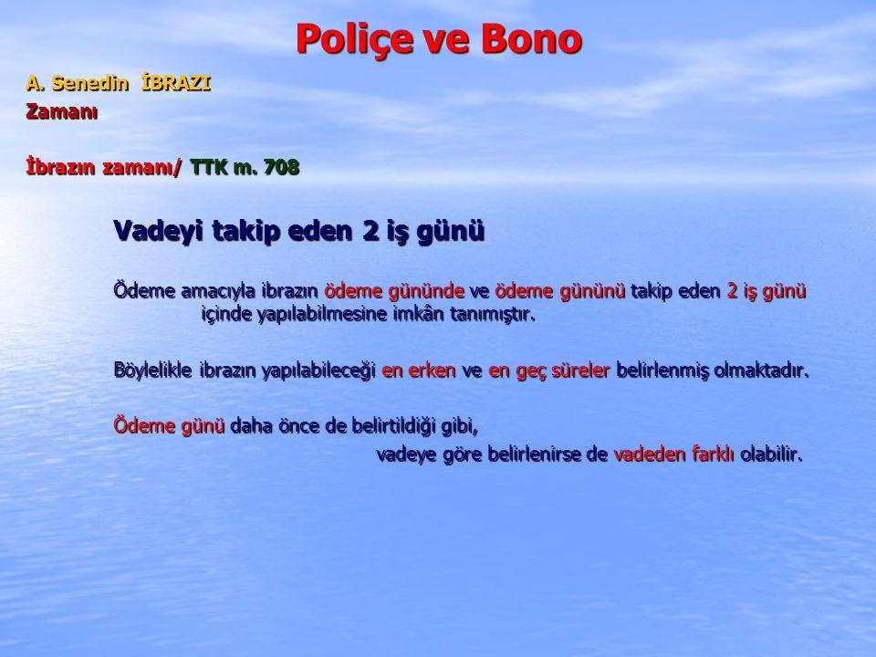Poliçe ve Bono A. Senedin İBRAZI Zamanı İbrazın zamanı/ TTK m. 708 Vadeyi takip eden 2 iş günü Ödeme amacıyla ibrazın ödeme gününde ve ödeme gününü ta