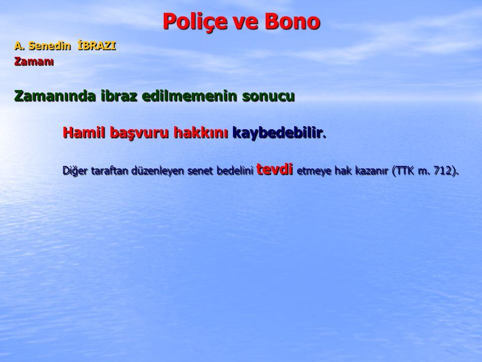 Poliçe ve Bono A. Senedin İBRAZI Zamanı Zamanında ibraz edilmemenin sonucu Hamil başvuru hakkını kaybedebilir. Diğer taraftan düzenleyen senet bedelin