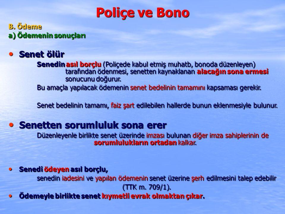 Poliçe ve Bono B. Ödeme a) Ödemenin sonuçları Senet ölür Senet ölür Senedin asıl borçlu (Poliçede kabul etmiş muhatb, bonoda düzenleyen) tarafından öd