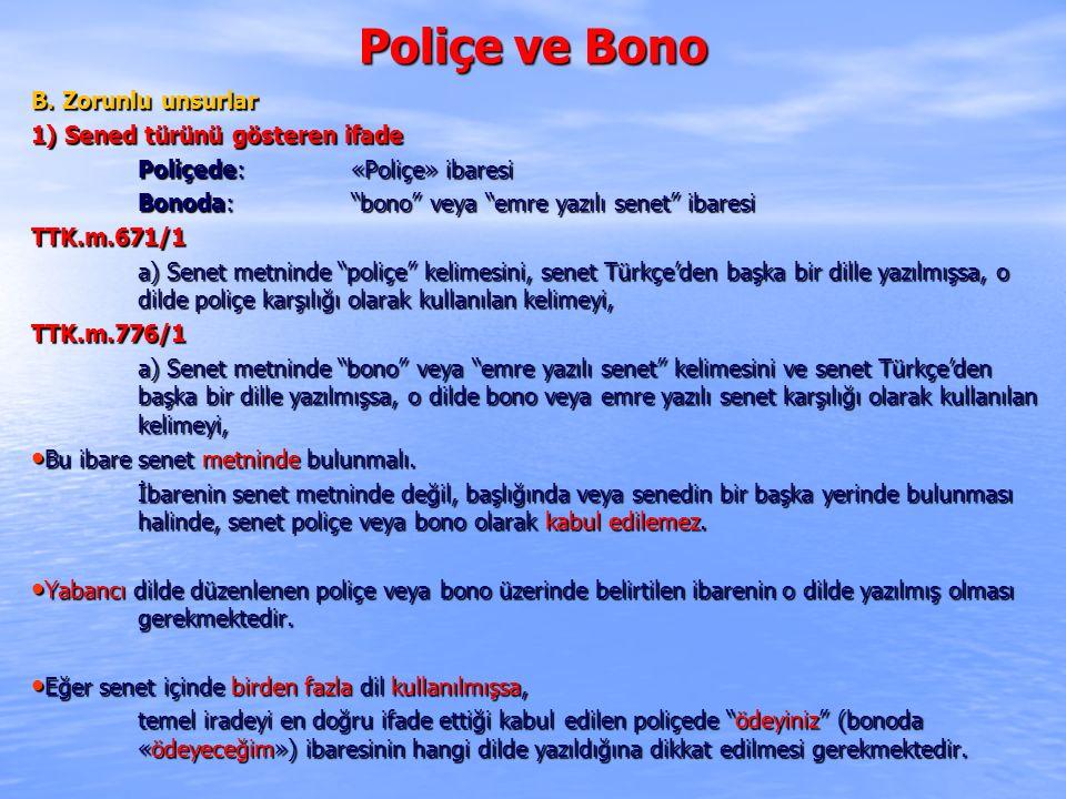 """Poliçe ve Bono B. Zorunlu unsurlar 1) Sened türünü gösteren ifade Poliçede: «Poliçe» ibaresi Bonoda: """"bono"""" veya """"emre yazılı senet"""" ibaresi TTK.m.671"""