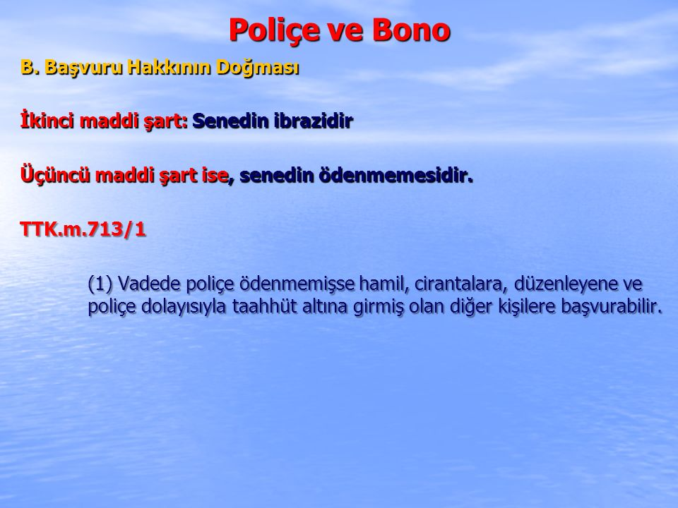 Poliçe ve Bono B. Başvuru Hakkının Doğması İkinci maddi şart: Senedin ibrazidir Üçüncü maddi şart ise, senedin ödenmemesidir. TTK.m.713/1 (1) Vadede p