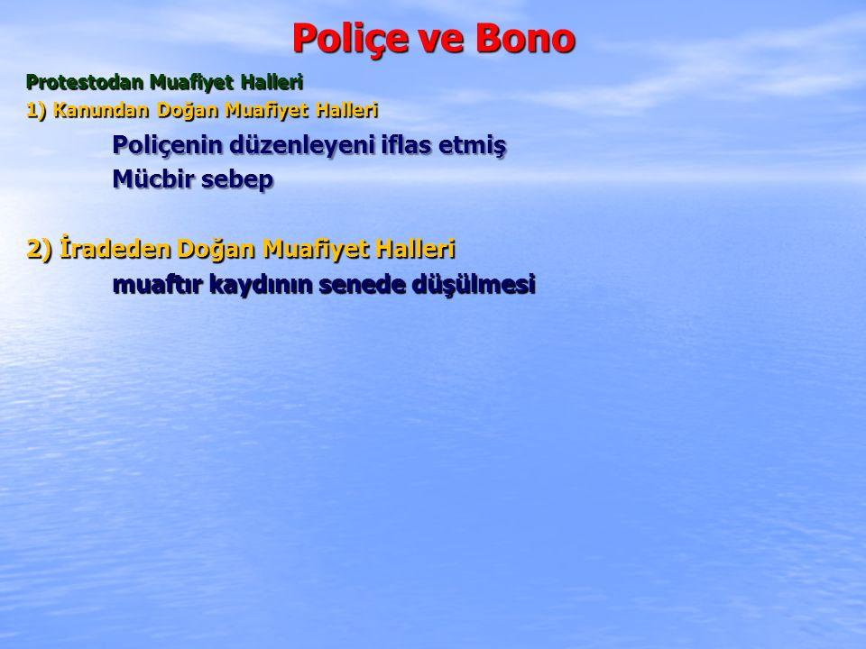 Poliçe ve Bono Protestodan Muafiyet Halleri 1) Kanundan Doğan Muafiyet Halleri Poliçenin düzenleyeni iflas etmiş Mücbir sebep 2) İradeden Doğan Muafiyet Halleri muaftır kaydının senede düşülmesi