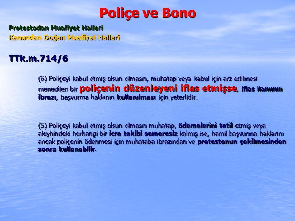 Poliçe ve Bono Protestodan Muafiyet Halleri Kanundan Doğan Muafiyet Halleri TTk.m.714/6 (6) Poliçeyi kabul etmiş olsun olmasın, muhatap veya kabul için arz edilmesi menedilen bir poliçenin düzenleyeni iflas etmişse, iflas ilamının ibrazı, başvurma hakkının kullanılması için yeterlidir.