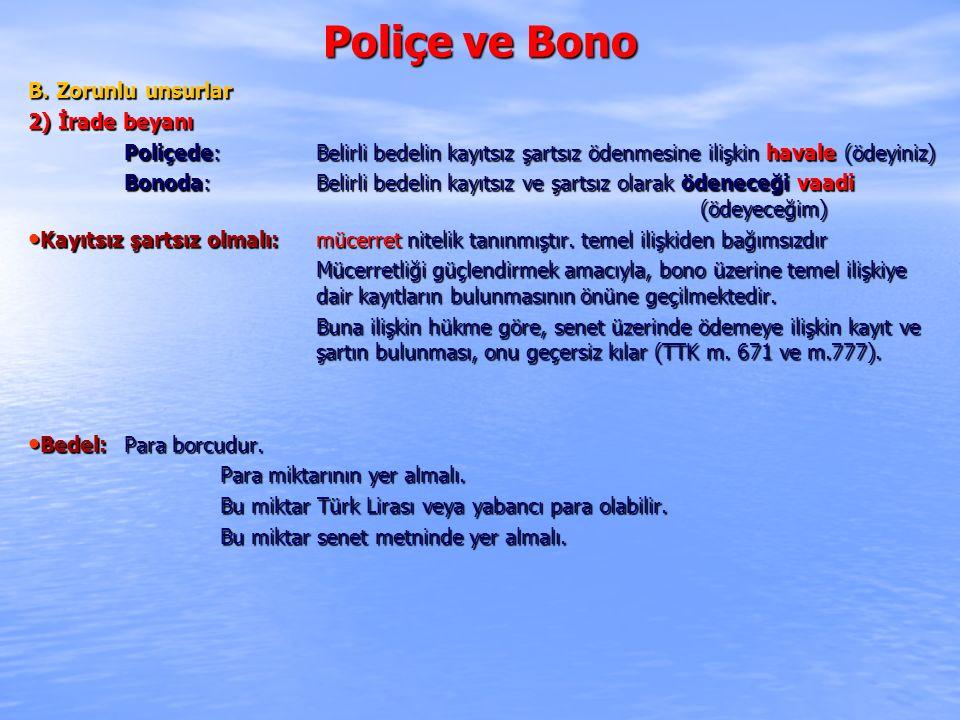 Poliçe ve Bono B. Zorunlu unsurlar 2) İrade beyanı Poliçede: Belirli bedelin kayıtsız şartsız ödenmesine ilişkin havale (ödeyiniz) Bonoda: Belirli bed