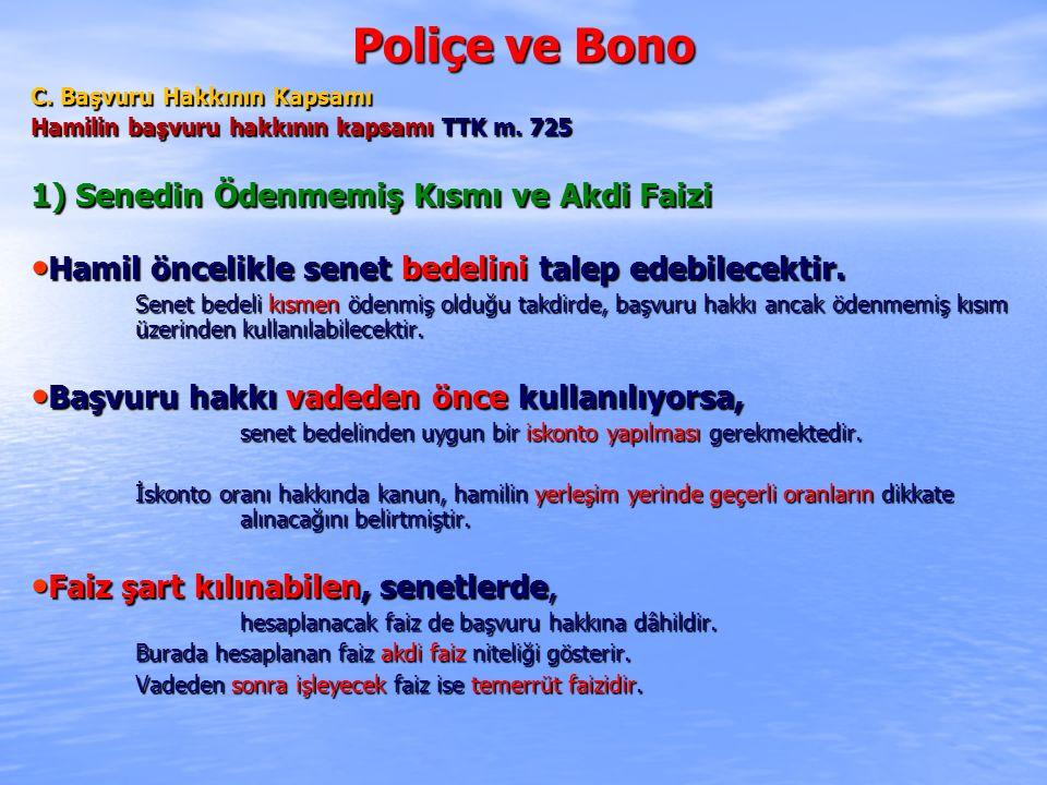 Poliçe ve Bono C. Başvuru Hakkının Kapsamı Hamilin başvuru hakkının kapsamı TTK m. 725 1) Senedin Ödenmemiş Kısmı ve Akdi Faizi Hamil öncelikle senet