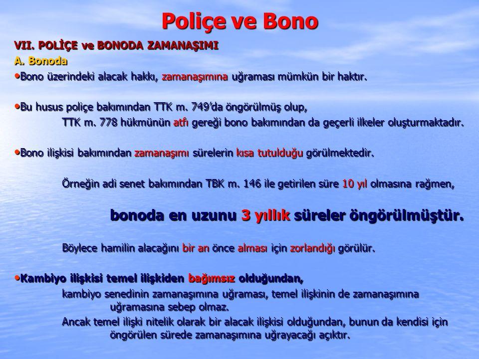 Poliçe ve Bono VII. POLİÇE ve BONODA ZAMANAŞIMI A. Bonoda Bono üzerindeki alacak hakkı, zamanaşımına uğraması mümkün bir haktır. Bono üzerindeki alaca
