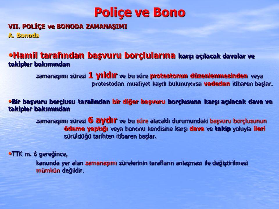 Poliçe ve Bono VII. POLİÇE ve BONODA ZAMANAŞIMI A. Bonoda Hamil tarafından başvuru borçlularına karşı açılacak davalar ve takipler bakımından Hamil ta