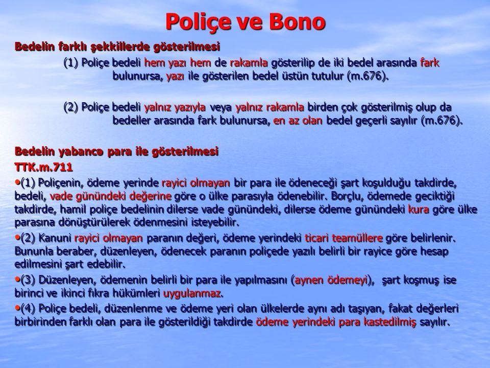 Poliçe ve Bono Bedelin farklı şekkillerde gösterilmesi (1) Poliçe bedeli hem yazı hem de rakamla gösterilip de iki bedel arasında fark bulunursa, yazı ile gösterilen bedel üstün tutulur (m.676).