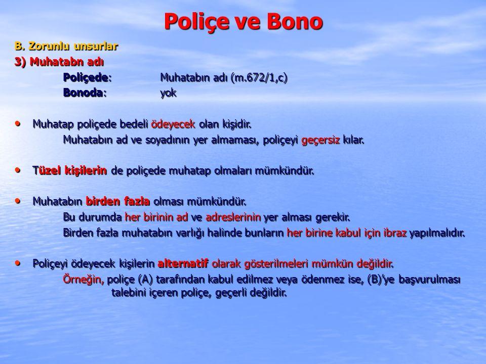 Poliçe ve Bono B. Zorunlu unsurlar 3) Muhatabn adı Poliçede: Muhatabın adı (m.672/1,c) Bonoda: yok Muhatap poliçede bedeli ödeyecek olan kişidir. Muha