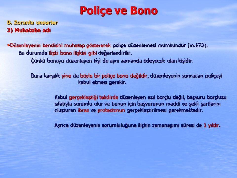 Poliçe ve Bono B. Zorunlu unsurlar 3) Muhatabn adı Düzenleyenin kendisini muhatap göstererek poliçe düzenlemesi mümkündür (m.673). Düzenleyenin kendis