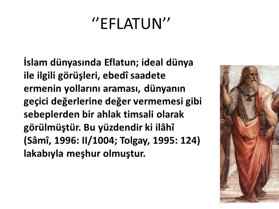 ''EFLATUN'' İslam dünyasında Eflatun; ideal dünya ile ilgili görüşleri, ebedî saadete ermenin yollarını araması, dünyanın geçici değerlerine değer vermemesi gibi sebeplerden bir ahlak timsali olarak görülmüştür.