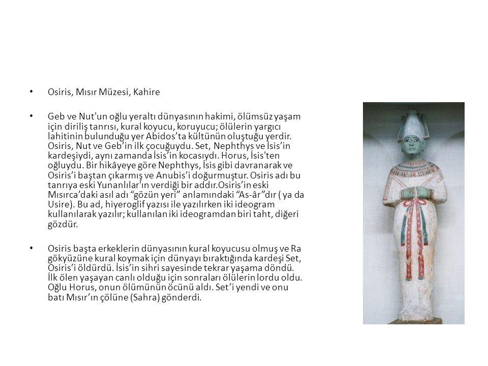 Osiris, Mısır Müzesi, Kahire Geb ve Nut'un oğlu yeraltı dünyasının hakimi, ölümsüz yaşam için diriliş tanrısı, kural koyucu, koruyucu; ölülerin yargıc