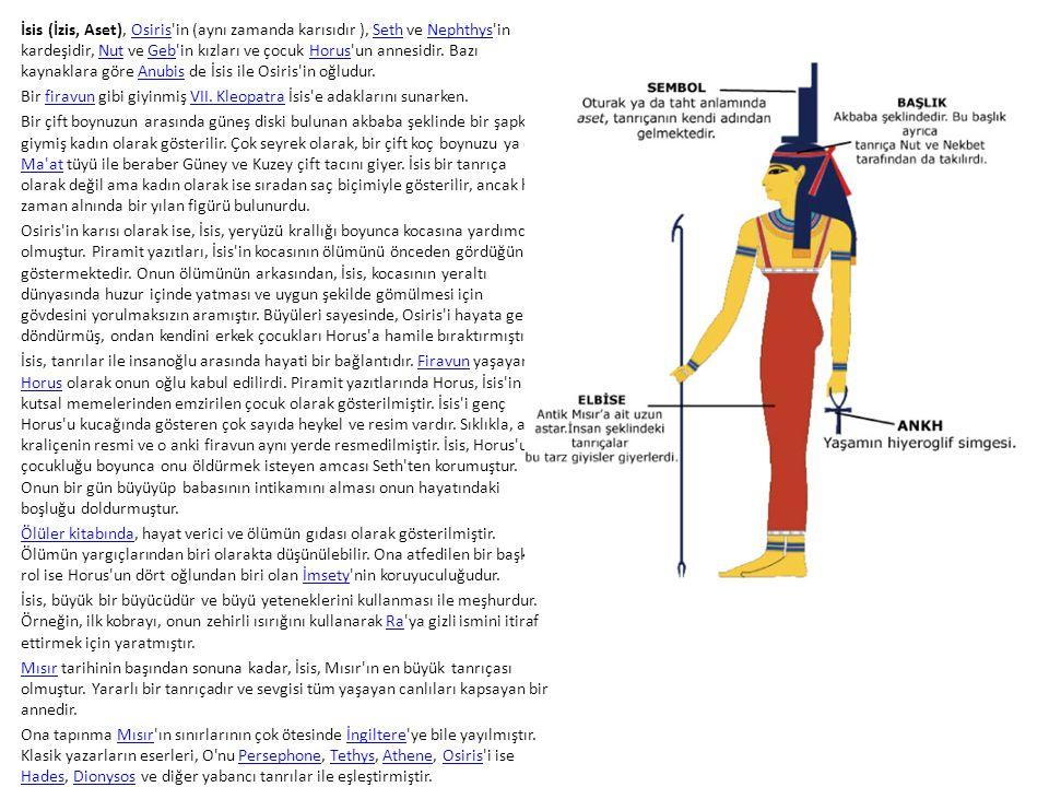 İsis (İzis, Aset), Osiris'in (aynı zamanda karısıdır ), Seth ve Nephthys'in kardeşidir, Nut ve Geb'in kızları ve çocuk Horus'un annesidir. Bazı kaynak