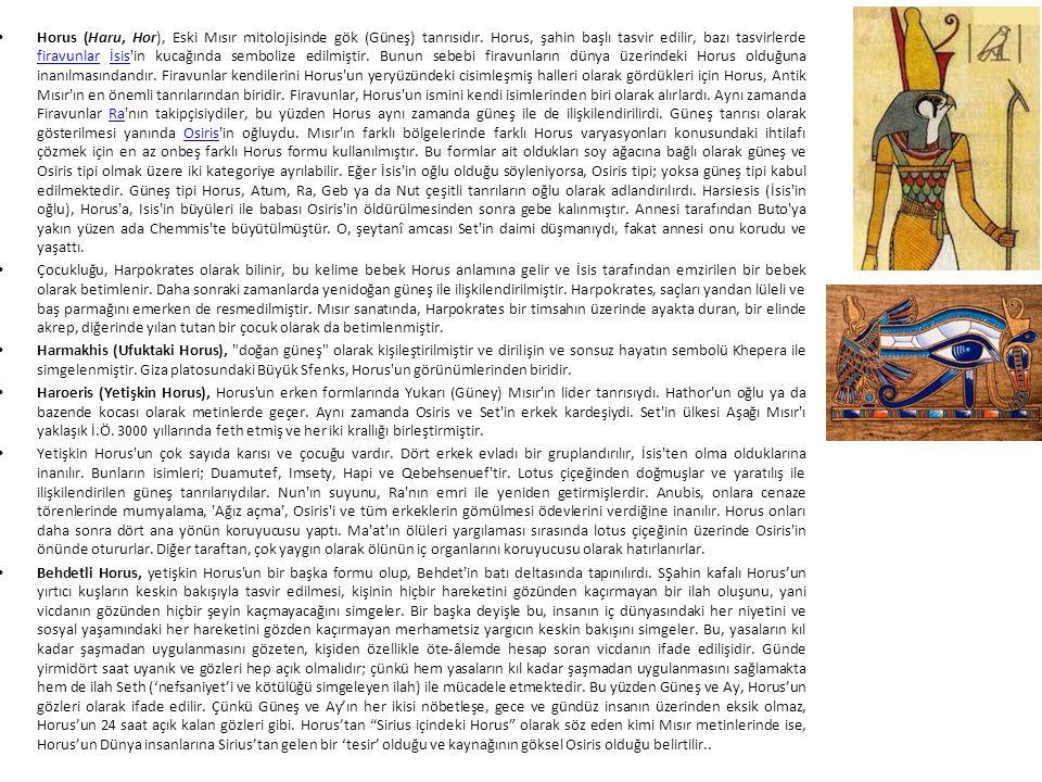 Horus (Haru, Hor), Eski Mısır mitolojisinde gök (Güneş) tanrısıdır. Horus, şahin başlı tasvir edilir, bazı tasvirlerde firavunlar İsis'in kucağında se