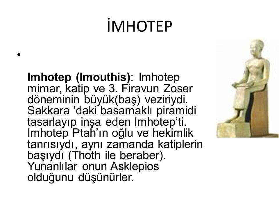İMHOTEP Imhotep (Imouthis): Imhotep mimar, katip ve 3. Firavun Zoser döneminin büyük(baş) veziriydi. Sakkara 'daki basamaklı piramidi tasarlayıp inşa