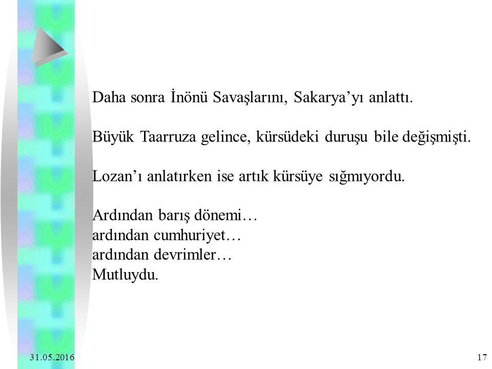 31.05.2016 17 Daha sonra İnönü Savaşlarını, Sakarya'yı anlattı. Büyük Taarruza gelince, kürsüdeki duruşu bile değişmişti. Lozan'ı anlatırken ise artık