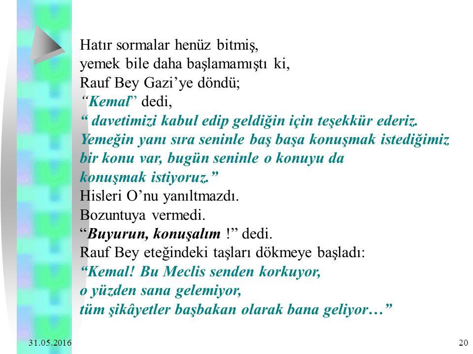 """31.05.2016 20 Hatır sormalar henüz bitmiş, yemek bile daha başlamamıştı ki, Rauf Bey Gazi'ye döndü; """"Kemal"""" dedi, """" davetimizi kabul edip geldiğin içi"""