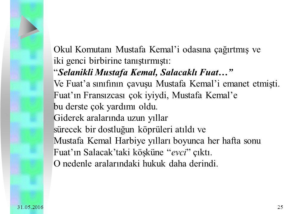 31.05.2016 25 Okul Komutanı Mustafa Kemal'i odasına çağırtmış ve iki genci birbirine tanıştırmıştı: Selanikli Mustafa Kemal, Salacaklı Fuat… Ve Fuat'a sınıfının çavuşu Mustafa Kemal'i emanet etmişti.