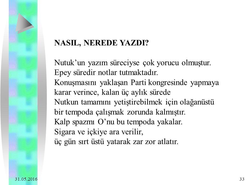 31.05.2016 33 NASIL, NEREDE YAZDI? Nutuk'un yazım süreciyse çok yorucu olmuştur. Epey süredir notlar tutmaktadır. Konuşmasını yaklaşan Parti kongresin