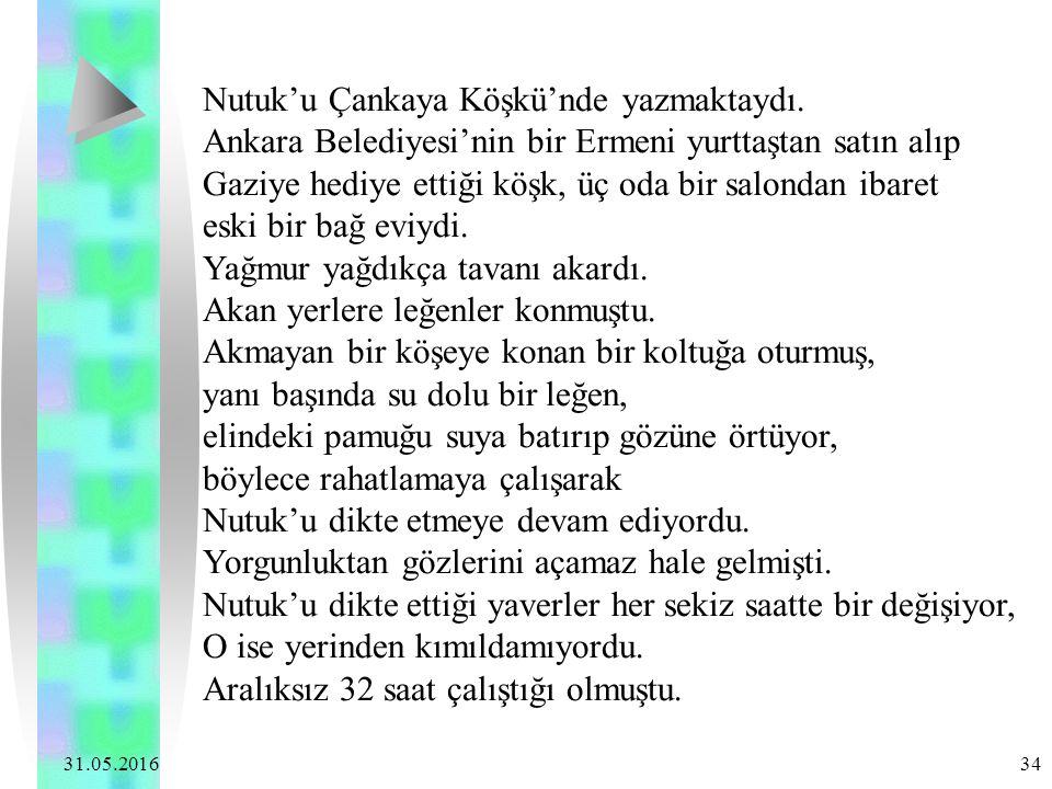 31.05.2016 34 Nutuk'u Çankaya Köşkü'nde yazmaktaydı. Ankara Belediyesi'nin bir Ermeni yurttaştan satın alıp Gaziye hediye ettiği köşk, üç oda bir salo