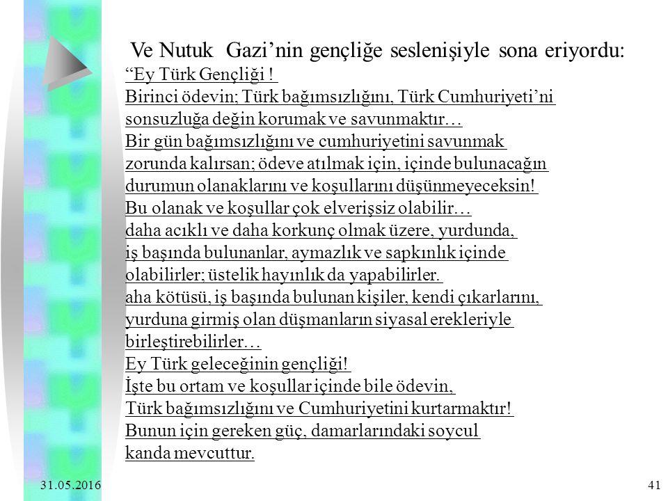 """31.05.2016 41 Ve Nutuk Gazi'nin gençliğe seslenişiyle sona eriyordu: """"Ey Türk Gençliği ! Birinci ödevin; Türk bağımsızlığını, Türk Cumhuriyeti'ni sons"""