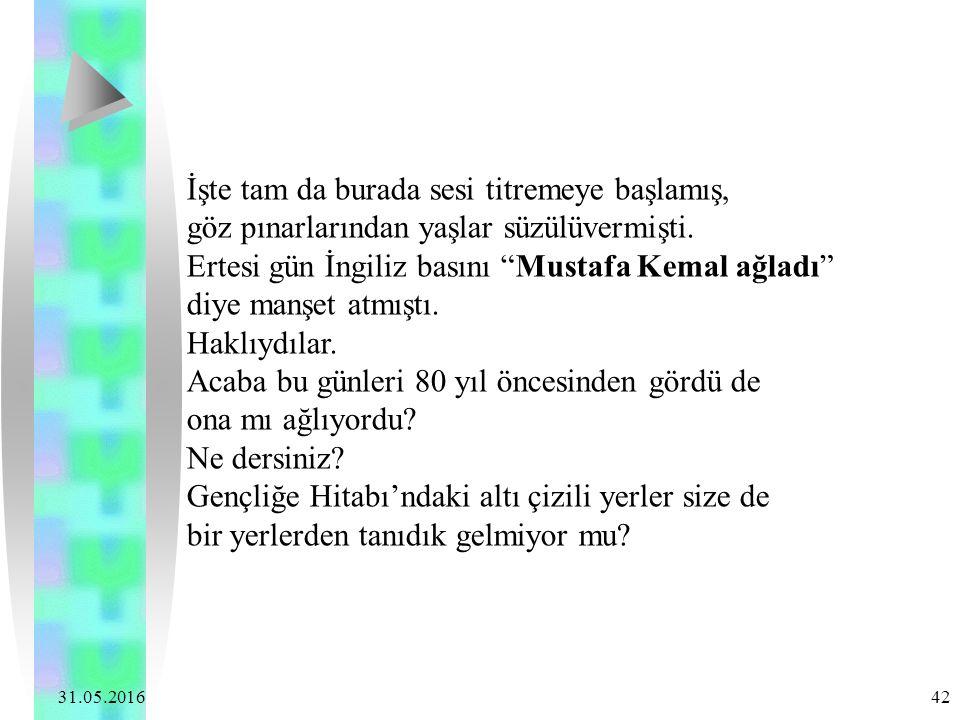 """31.05.2016 42 İşte tam da burada sesi titremeye başlamış, göz pınarlarından yaşlar süzülüvermişti. Ertesi gün İngiliz basını """"Mustafa Kemal ağladı"""" di"""