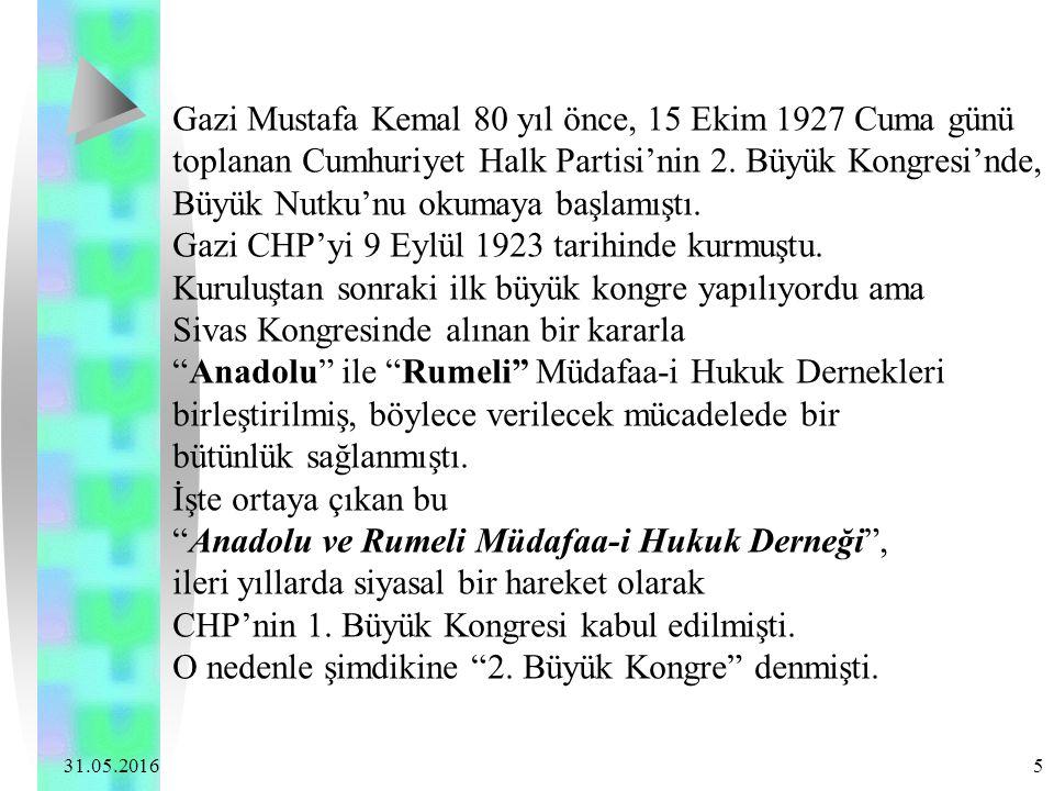 31.05.2016 5 Gazi Mustafa Kemal 80 yıl önce, 15 Ekim 1927 Cuma günü toplanan Cumhuriyet Halk Partisi'nin 2. Büyük Kongresi'nde, Büyük Nutku'nu okumaya