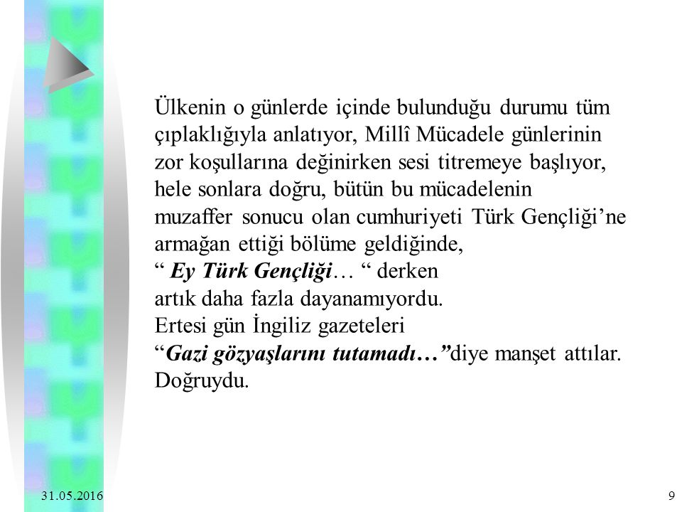 31.05.2016 9 Ülkenin o günlerde içinde bulunduğu durumu tüm çıplaklığıyla anlatıyor, Millî Mücadele günlerinin zor koşullarına değinirken sesi titremeye başlıyor, hele sonlara doğru, bütün bu mücadelenin muzaffer sonucu olan cumhuriyeti Türk Gençliği'ne armağan ettiği bölüme geldiğinde, Ey Türk Gençliği… derken artık daha fazla dayanamıyordu.