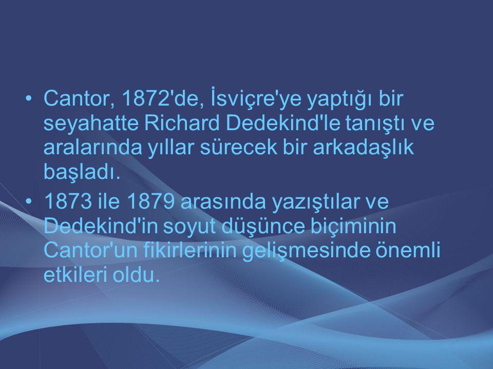 Cantor, 1872'de, İsviçre'ye yaptığı bir seyahatte Richard Dedekind'le tanıştı ve aralarında yıllar sürecek bir arkadaşlık başladı. 1873 ile 1879 arası