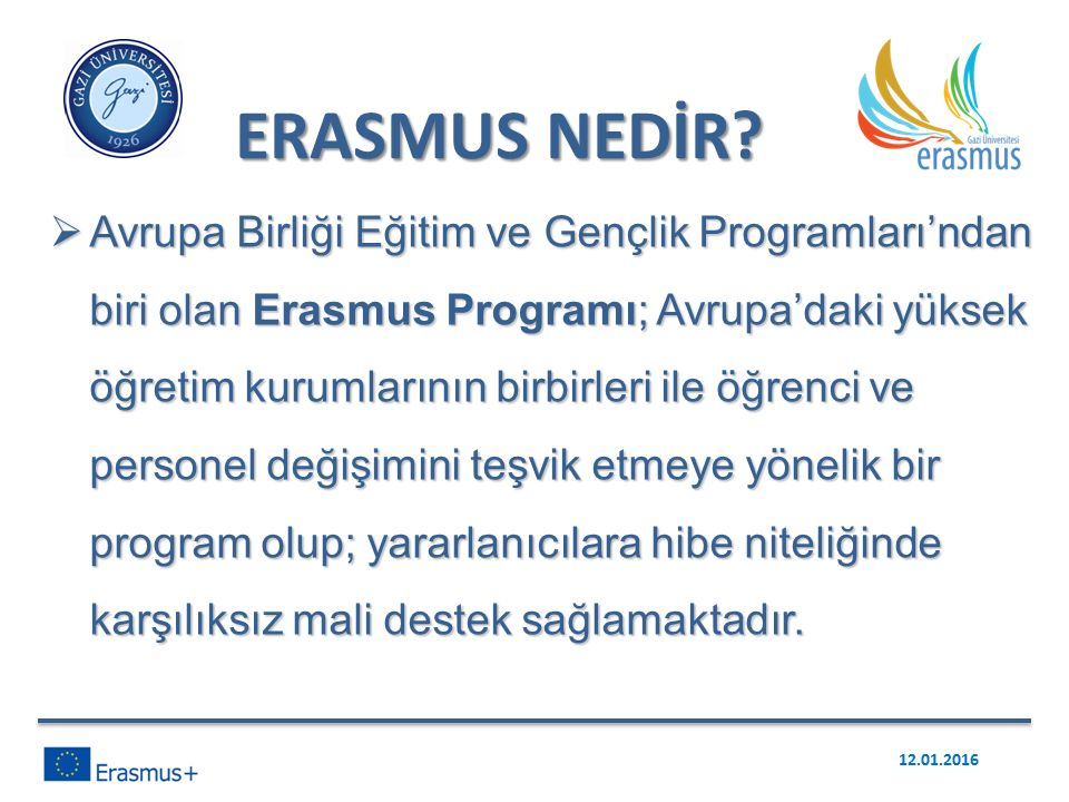  Avrupa Birliği Eğitim ve Gençlik Programları'ndan biri olan Erasmus Programı; Avrupa'daki yüksek öğretim kurumlarının birbirleri ile öğrenci ve personel değişimini teşvik etmeye yönelik bir program olup; yararlanıcılara hibe niteliğinde karşılıksız mali destek sağlamaktadır.