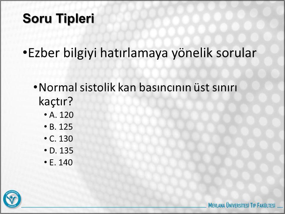 Soru Tipleri Ezber bilgiyi hatırlamaya yönelik sorular Normal sistolik kan basıncının üst sınırı kaçtır? A. 120 B. 125 C. 130 D. 135 E. 140