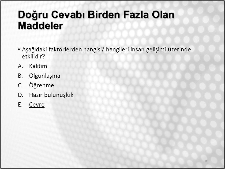 Doğru Cevabı Birden Fazla Olan Maddeler Aşağıdaki faktörlerden hangisi/ hangileri insan gelişimi üzerinde etkilidir? A.Kalıtım B.Olgunlaşma C.Öğrenme