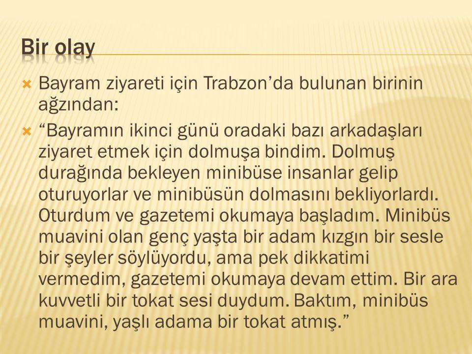 """ Bayram ziyareti için Trabzon'da bulunan birinin ağzından:  """"Bayramın ikinci günü oradaki bazı arkadaşları ziyaret etmek için dolmuşa bindim. Dolmuş"""