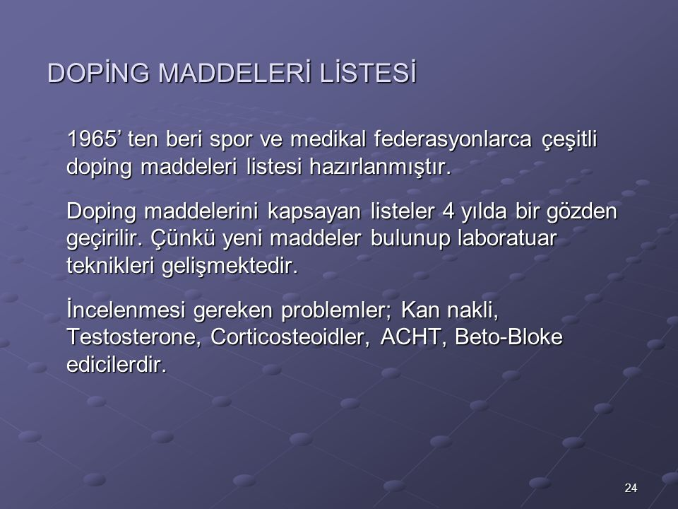 24 DOPİNG MADDELERİ LİSTESİ 1965' ten beri spor ve medikal federasyonlarca çeşitli doping maddeleri listesi hazırlanmıştır.