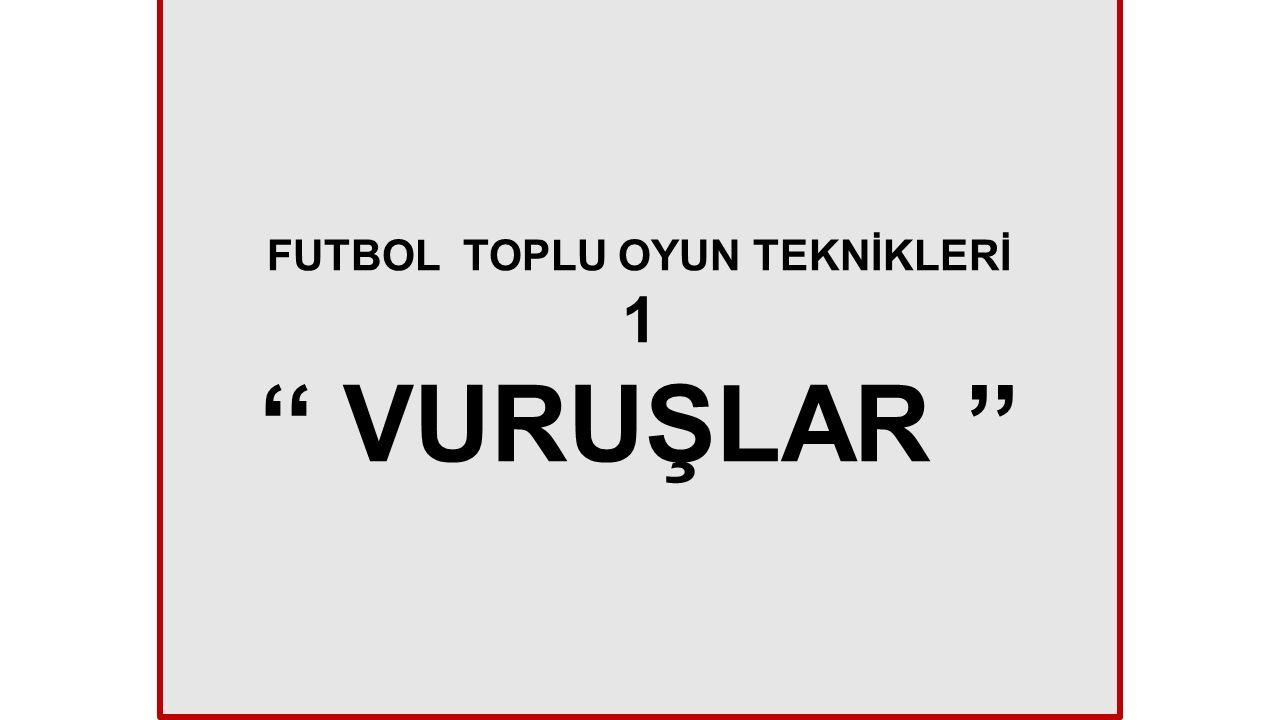 FUTBOL TOPLU OYUN TEKNİKLERİ 1 '' VURUŞLAR ''