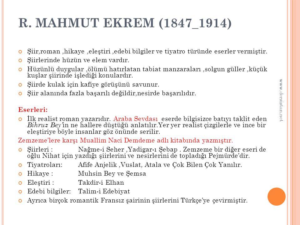 R. MAHMUT EKREM (1847_1914) Şiir,roman,hikaye,eleştiri,edebi bilgiler ve tiyatro türünde eserler vermiştir. Şiirlerinde hüzün ve elem vardır. Hüzünlü