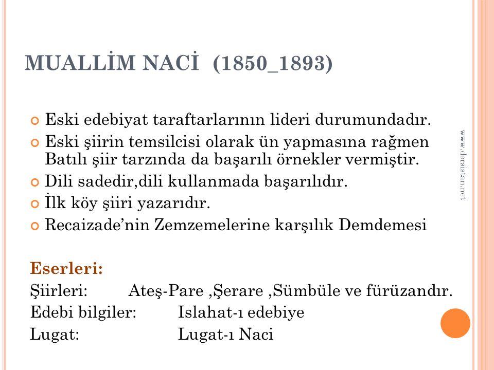 MUALLİM NACİ (1850_1893) Eski edebiyat taraftarlarının lideri durumundadır. Eski şiirin temsilcisi olarak ün yapmasına rağmen Batılı şiir tarzında da
